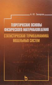 Теоретические основы физического материаловедения. Статистическая термодинамика модельных систем. Учебное пособие, А. Ю. Захаров