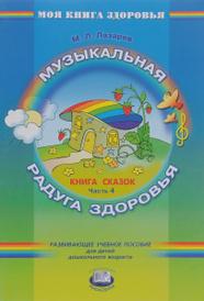 Музыкальная радуга здоровья. Книга сказок. В 4 частях. Часть 4, М. Л. Лазарев