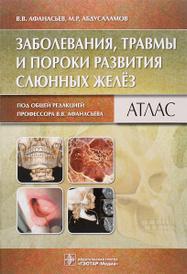 Заболевания, травмы и пороки развития слюнных желез. Атлас, В. В. Афанасьев, М. Р. Абдусаламов