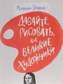 Давайте рисовать, как великие художники, Марион Дешар