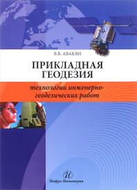 Прикладная геодезия. Технологии инженерно-геодезических работ. Учебное пособие, В. В. Авакян