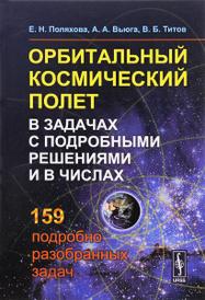 Орбитальный космический полет в задачах с подробными решениями и в числах. Учебное пособие, Е. Н. Поляхова, А. А. Вьюга, В. Б. Титов