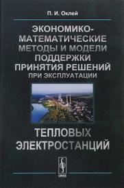 Экономико-математические методы и модели поддержки принятия решений при эксплуатации тепловых электростанций, П. И. Оклей
