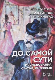 Юрий Димитрин. Избранное в 5 книгах. До самой сути. Исследования, статьи, интервью, Димитрин Ю.