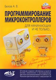 Программирование микроконтроллеров для начинающих и не только. Книга + виртуальный диск, А. В. Белов