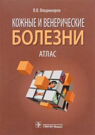 Кожные и венерические болезни. Атлас. Учебное пособие, В. В. Владимиров