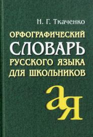 Орфографический словарь русского языка для школьников, Н. Г. Ткаченко