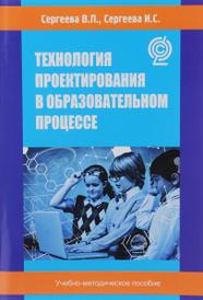 Технология проектирования в образовательном процессе, В. П. Сергеева, И. С. Сергеева