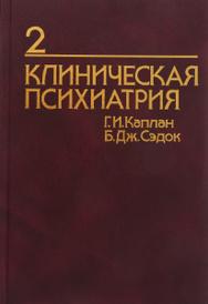 Клиническая психиатрия. Из синопсиса по психиатрии. В 2 томах. Том 2, Г. И. Каплан, Б. Дж. Сэдок