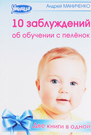 10 заблуждений об обучении с пеленок. 10 законов обучения с пеленок, Андрей Маниченко