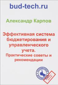 Эффективная система бюджетирования и управленческого учета. Практические советы и рекомендации, Карпов А.Е.