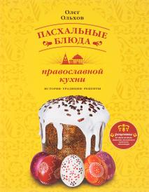 Пасхальные блюда православной кухни. История. Традиции. Рецепты, Олег Ольхов