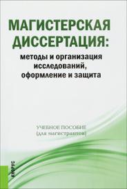 Магистерская диссертация. Методы и организация исследований, оформление и защита. Учебное пособие,