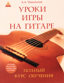 Уроки игры на гитаре. Полный курс обучения, А. А. Чавычалов