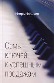 Семь ключей к успешным продажам, Игорь Новиков