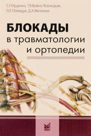 Блокады в травматологии и ортопедии, С. Н. Куценко, Т. В. Войно-Ясенецкая, Л. Л. Полищук, Д. А. Митюнин
