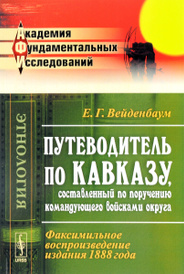 Путеводитель по Кавказу, составленный по поручению командующего войсками округа. Факсимильное воспроизведение издание 1888 года, Е. Г. Вейденбаум