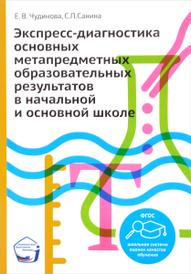 Экспресс-диагностика основных метапредметных образовательных результатов в начальной и основной школе, Е. В. Чудинова, С. П. Санина