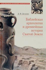 Библейская археология и древнейшая история Святой Земли. Учебное пособие, Д. В. Деопик