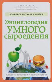 Энциклопедия умного сыроедения. Здоровое питание XXI века, С. М. Гладков