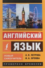Английский язык. Новый самоучитель, А. В. Петрова, И. А. Орлова