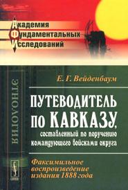 Путеводитель по Кавказу, составленный по поручению командующего войсками округа, Е. Г. Вейденбаум