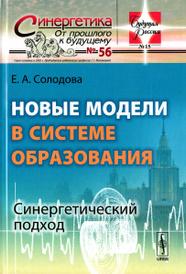 Новые модели в системе образования. Синергетический подход. Учебное пособие, Е. А. Солодова