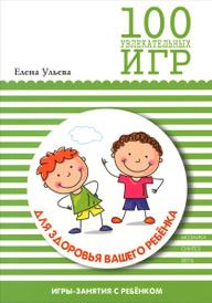 100 увлекательных игр для здоровья вашего ребенка, Елена Ульева