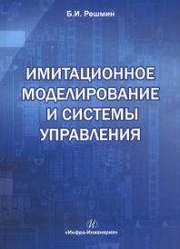 Имитационное моделирование и системы управления. Учебно-практическое пособие, Б. И. Решмин