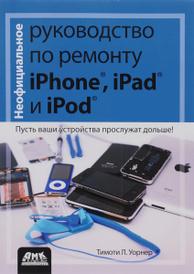 Неофициальное руководство по ремонту iPhone, iPad и iPod, Тимоти Л. Уорнер