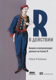 R в действии. Анализ и визуализация данных на языке R, Роберт И. Кабаков