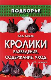 Кролики. Разведение, содержание, уход, Ю. Д. Седов