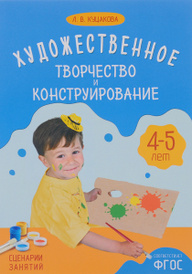 Художественное творчество и конструирование. Сценарии занятий с детьми 4-5 лет, Л. В. Куцакова