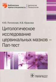 Цитологическое исследование цервикальных мазков - Пап-тест, Н. Ю. Полонская, И. В. Юрасова