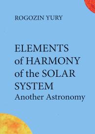 Elements of Harmony of the Solar System: Another Astronomy, Yury Rogozin
