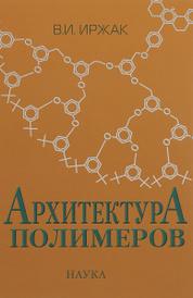Архитектура полимеров, В. И. Иржак