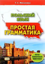 Польский язык. Простая грамматика, Т. С. Мочалова