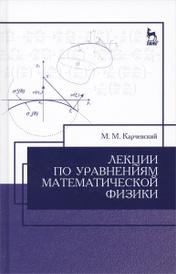 Лекции по уравнениям математической физики. Учебное пособие, М. М. Карчевский
