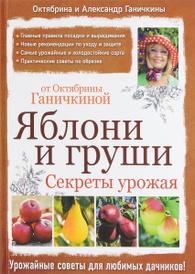 Яблони и груши. Секреты урожая от Октябрины Ганичкиной, Октябрина и Александр Ганичкины