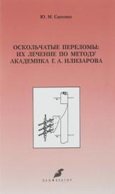 Оскольчатые переломы: их лечение по методу академика Г. А. Илизарова, Ю. М. Сысенко