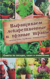 Выращиваем лекарственные и пряные травы на участке, балконе, подоконнике. Советы по посадке, сбору и применению, Наталья Костина-Кассанелли