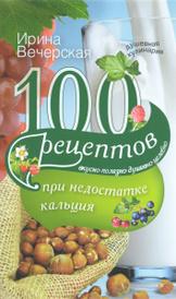 100 рецептов при недостатке кальция. Вкусно, полезно, душевно, целебно, Ирина Вечерская