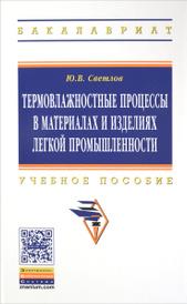 Термовлажностные процессы в материалах и изделиях легкой промышленности. Учебное пособие, Ю. В. Светлов