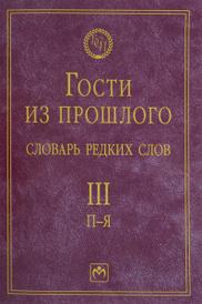 Гости из прошлого. Словарь редких слов. В 3 томах. Том 3. П-Я, Е. В. Гаева