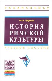 История римской культуры. Учебное пособие, Ю. Б. Циркин