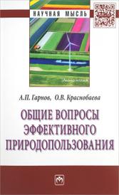 Общие вопросы эффективного природопользования, А. П. Гарнов, О. В. Краснобаева