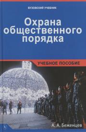 Охрана общественного порядка. Учебное пособие, А. А. Беженцев