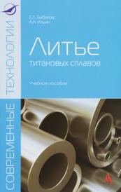 Литье титановых сплавов. Учебное пособие, Е. Л. Бибиков, А. А. Ильин