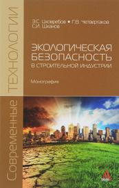 Экологическая безопасность в строительной индустрии, Э. С. Цховребов, Г. В. Четвертаков, С. И. Шканов