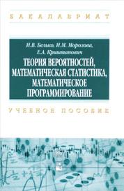 Теория вероятностей, математическая статистика, математическое программирование. Учебное пособие, И. В. Белько, И. М. Морозова, Е. А. Криштапович